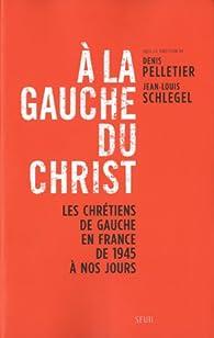 A la gauche du Christ : Les chr�tiens de gauche en France de 1945 � nos jours par Denis Pelletier