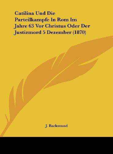 Catilina Und Die Parteilkampfe in ROM Im Jahre 63 VOR Christus Oder Der Justizmord 5 Dezember (1870)