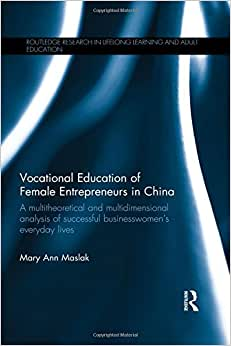 Vocational Education Of Female Entrepreneurs In China: A Multitheoretical And Multidimensional Analysis Of Successful Businesswomen's Everyday Lives ... In Lifelong Learning And Adult Education)