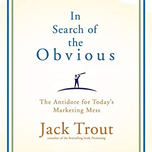 In Search of the Obvious: The Antidote for Today's Marketing Mess | [Jack Trout]