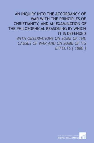 An Inquiry Into the Accordancy of War With the Principles of Christianity, and an Examination of the Philosophical Reasoning by Which it is Defended: ... of War and on Some of Its Effects [ 1880 ]