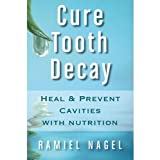 Cure Tooth Decay: Heal And Prevent Cavities With Nutrition - Limit And Avoid Dental Surgery and Fluoride [Second...