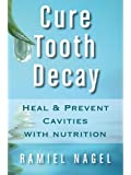 Cure Tooth Decay: Heal And Prevent Cavities With Nutrition - Limit And Avoid Dental Surgery and Fluoride [Second Edition] 5 Stars (English Edition)