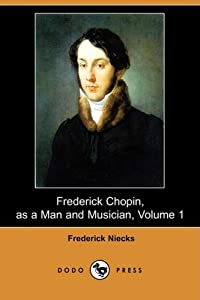 Frederick Chopin, as a Man and Musician, Volume 1 (Dodo Press) from Dodo Press
