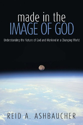 Book: Made in the Image of God - Understanding the Nature of God and Mankind in a Changing World by Reid A. Ashbaucher