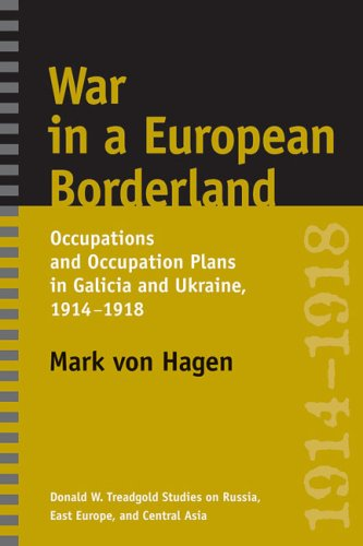 War in a European Borderland: Occupations and Occupation Plans in Galicia and Ukraine, 1914-1918 (Donald W. Treadgold Studies on Russia, East Europe, and Central Asia)
