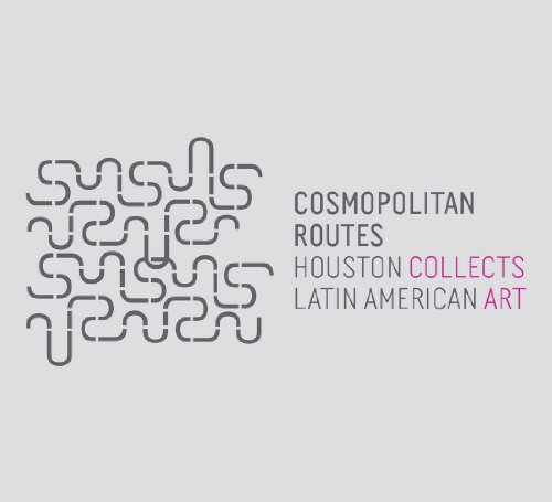 Cosmopolitan Routes: Houston Collects Latin American Art (Museum of Fine Arts, Houston)