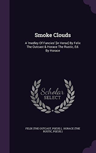 Smoke Clouds: A 'Medley of Fancies' [In Verse] by Felix the Outcast & Horace the Rustic, Ed. by Horace