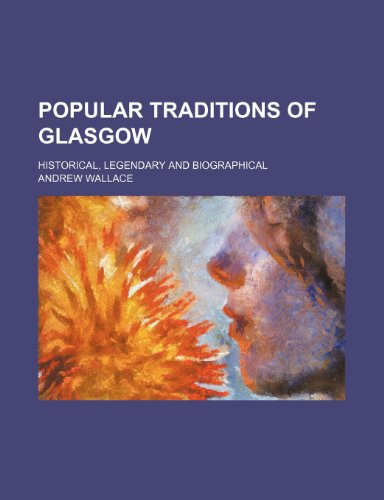 Popular traditions of Glasgow; historical, legendary and biographical