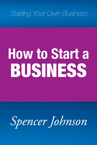 Spencer Johnson - How to Start a Business: Starting Your Own Business
