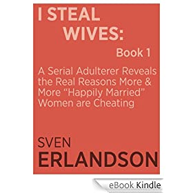 "I Steal Wives: A Serial Adulterer Reveals the Real Reasons More and More ""Happily Married"" Women are Cheating: Book 1"