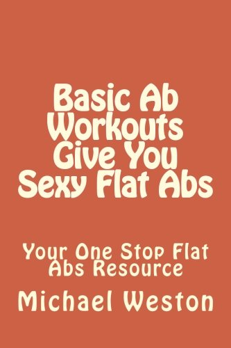 Basic Ab Workouts Give You Sexy Flat Abs: Your One Stop Flat Abs Resource (Ab Exercises Series) (Volume 2)