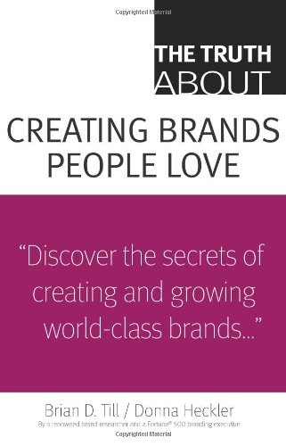 The Truth About Creating Brands People Love by Brian Till and Donna Heckler