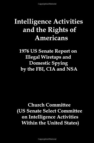Intelligence Activities And The Rights Of Americans: 1976 Us Senate Report On Illegal Wiretaps And Domestic Spying By The Fbi, Cia And Nsa