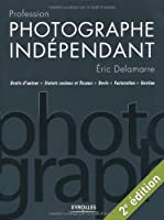 Profession photographe indépendant : Droits d'auteur / Statuts sociaux et fiscaux / Devis / Facturation / Gestion
