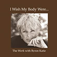 I Wish My Body Were... (       UNABRIDGED) by Byron Katie Mitchell Narrated by Byron Katie Mitchell