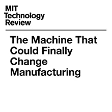The Machine That Could Finally Change Manufacturing Other by David Rotman Narrated by Joe Knezevich