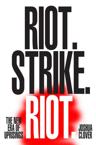 Riot. Strike. Riot: The New Era of Uprisings by Joshua Clover