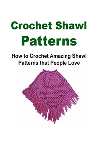 Crochet Shawl Patterns:  How to Crochet Amazing Shawl Patterns that People Love: Crochet Shawl, How to Crochet Shawl, Shawl Patterns, Crochet Patterns ... Shawl, Shawl Crochet, Shawl Crochet Pattern