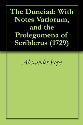 Alexander Pope - The Dunciad: With Notes Variorum, and the Prolegomena of Scriblerus (1729) (English Edition)