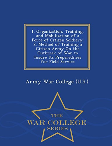 1. Organization, Training, and Mobilization of a Force of Citizen Soldiery: 2. Method of Training a Citizen Army On the Outbreak of War to Insure Its ... for Field Service - War College Series