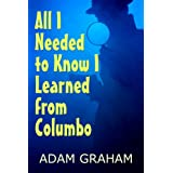 All I Needed to Know I Learned From Columbo (Life Lessons from Great Detectives Book 1) ~ Adam Graham