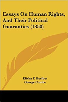 essays on human rights and their political guaranties The origin of human rights -- the true function of government -- the constititution of government -- constitutional limitations and prohibitions -- the elective.