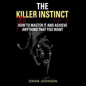 The Killer Instinct: How To Master It and Achieve Anything That You Want | [Omar Johnson]