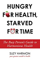 Hungry For Health, Starved For Time: The Busy Person's Guide To Harmonious Health