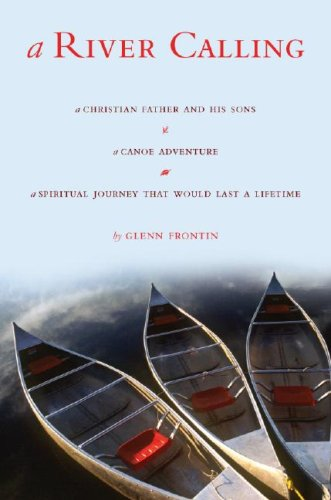 A River Calling: A Christian Father and His Sons; A Canoe Adventure; A Spiritual Journey That Would Last a Lifetime