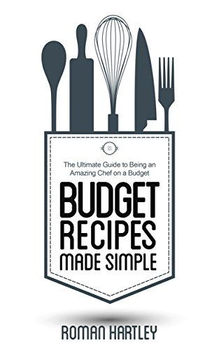 Budget Recipes Made Simple: The Ultimate Guide to Being an Amazing Chef on a Budget by Roman Hartley