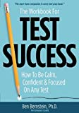 The Workbook for Test Success: How to Be Calm, Confident, & Focused On Any Test.