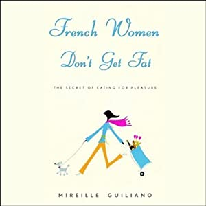French Women Don't Get Fat: The Secret of Eating for Pleasure | [Mireille Guiliano]