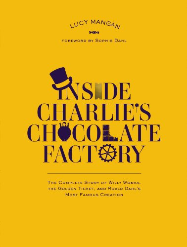 Inside Charlie's Chocolate Factory: The Complete Story of Willy Wonka, the Golden Ticket, and Roald Dahl's Most Famous Creation