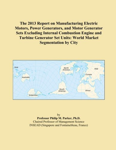 The 2013 Report On Manufacturing Electric Motors, Power Generators, And Motor Generator Sets Excluding Internal Combustion Engine And Turbine Generator Set Units: World Market Segmentation By City