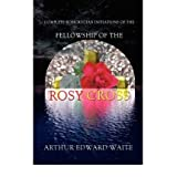 Complete Rosicrucian Initiations of the Fellowship of the Rosy Cross by Arthur Edward Waite, Founder of the Holy...