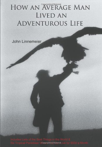 How an Average Man Lived an Adventurous Life: Includes Lists of the Best Things in the World & Six Tropical Paradise