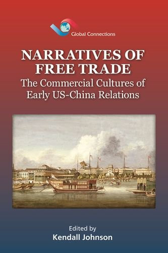 Narratives of Free Trade: The Commercial Cultures of Early US-China Relations (Global Connections)