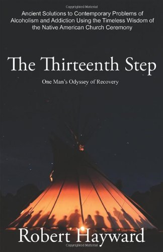 The Thirteenth Step: Ancient Solutions to the Contemporary Problems of Alcoholism and Addiction using the Timeless Wisdom of The Native American Church Ceremony from Native Son Publishers Inc.