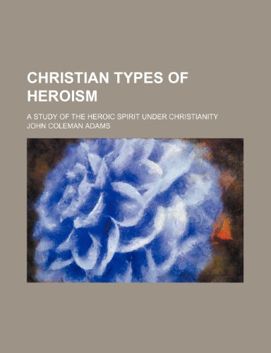 Christian Types of Heroism; A Study of the Heroic Spirit Under Christianity
