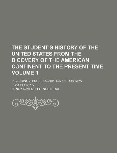The student's history of the United States from the dicovery of the American continent to the present time Volume 1 ; including a full description of our new possessions
