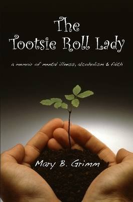 the-tootsie-roll-lady-a-memoir-of-mental-illness-alcoholism-and-faith-by-mary-b-grimm-published-apri