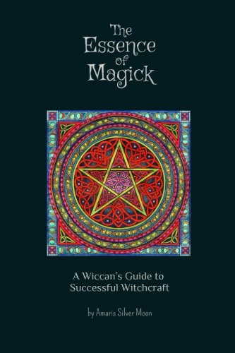 The Essence of Magick: A Wiccan's Guide to Successful Witchcraft