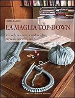 La maglia top-down. Manuale con istruzioni dettagliate per realizzare i tuoi lavori