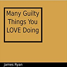 Many Guilty Things You Love Doing Audiobook by James Ryan Narrated by James Ryan