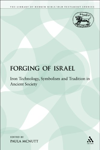 The Forging of Israel: Iron Technology, Symbolism, and Tradition in Ancient Society (The Library of Hebrew Bible/Old Testament Studies: Journal for the Study of the Old Testament Supplement: the Social World of Biblical Antiquity Serie)