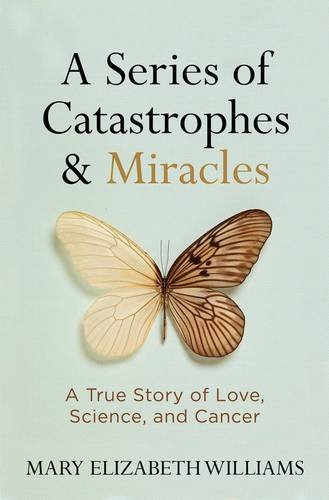 Download A Series of Catastrophes and Miracles: A True Story of Love, Science, and Cancer