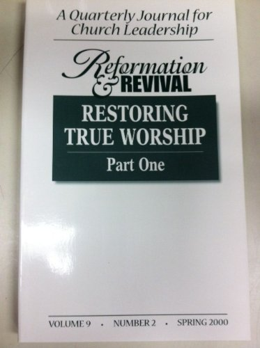 Reformation and Revival: Restoring True Worship Part One (A Quarterly Journal for Church Leadership, Vol. 9, Number 2, Spring 2000), Reformation and Revival