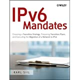 IPv6 Mandates: Choosing a Transition Strategy, Preparing Transition Plans, and Executing the Migration of a Network to IPv6 ~ Karl A. Siil