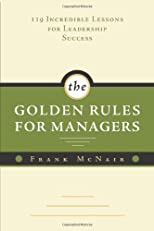 The Golden Rules for Managers: 119 Incredible Lessons for Leadership Success